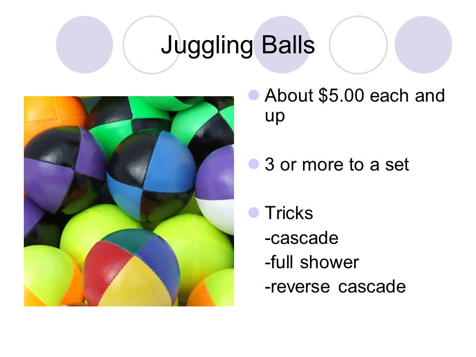Juggling Balls About $5.00 each and up 3 or more to a set Tricks -cascade -full shower -reverse cascade