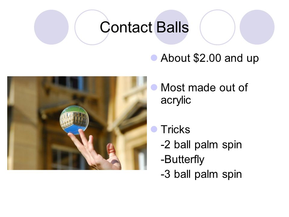 Contact Balls About $2.00 and up Most made out of acrylic Tricks -2 ball palm spin -Butterfly -3 ball palm spin