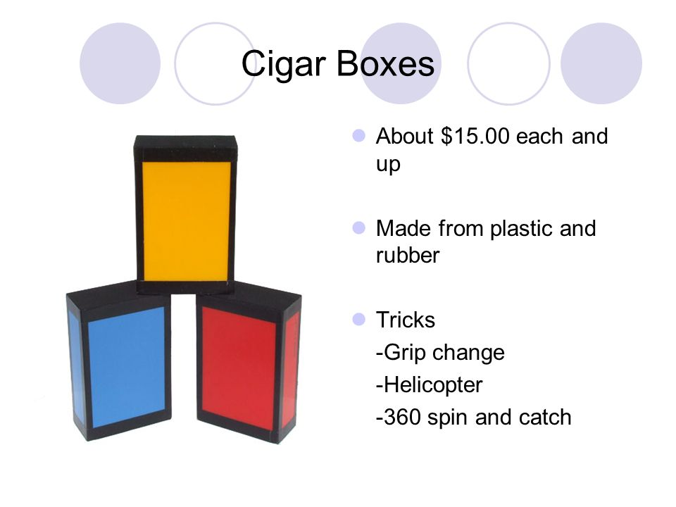 Cigar Boxes About $15.00 each and up Made from plastic and rubber Tricks -Grip change -Helicopter -360 spin and catch