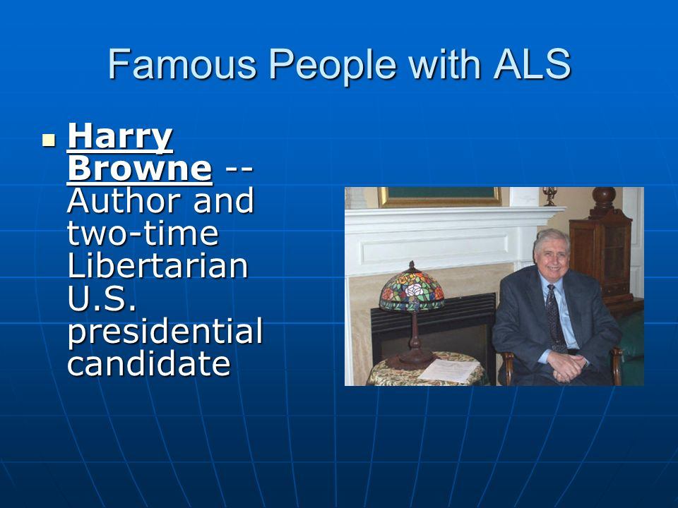 Famous People with ALS Harry Browne -- Author and two-time Libertarian U.S. presidential candidate Harry Browne -- Author and two-time Libertarian U.S