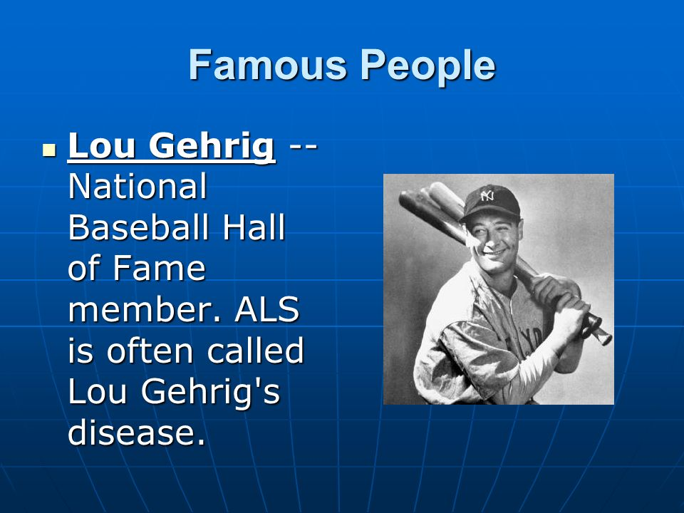 Famous People Lou Gehrig -- National Baseball Hall of Fame member. ALS is often called Lou Gehrig's disease. Lou Gehrig -- National Baseball Hall of F