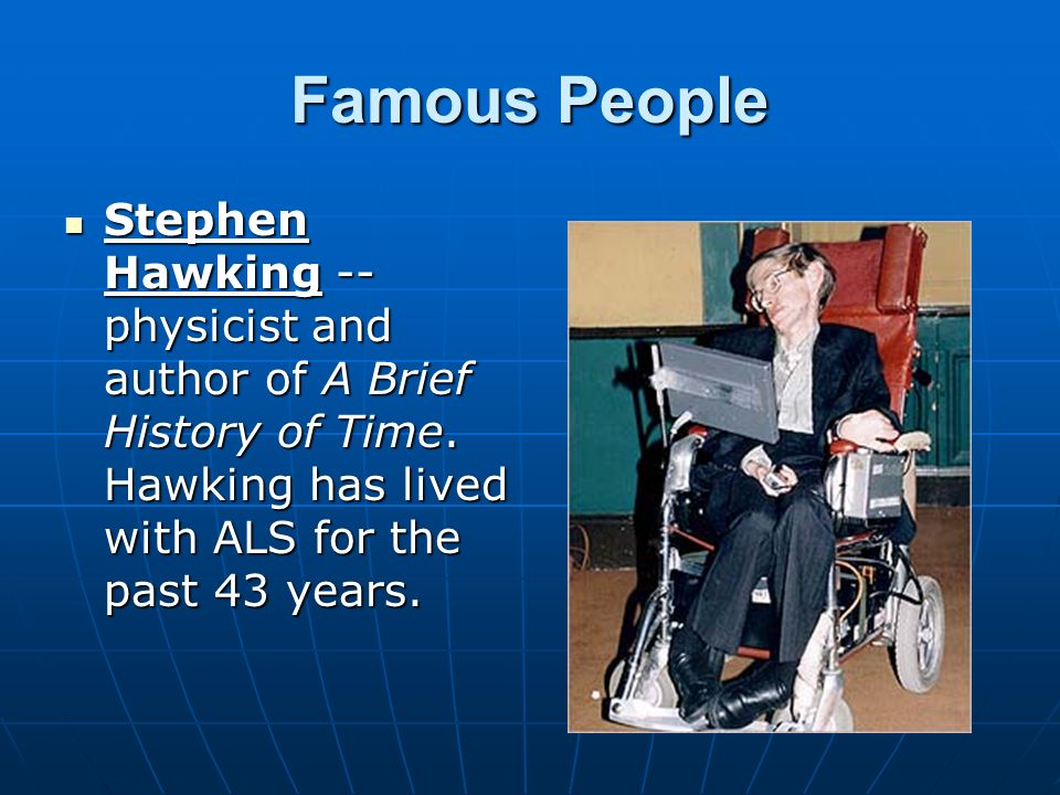 Famous People Stephen Hawking -- physicist and author of A Brief History of Time. Hawking has lived with ALS for the past 43 years. Stephen Hawking --