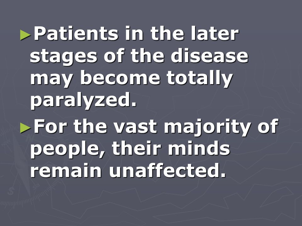 Patients in the later stages of the disease may become totally paralyzed. Patients in the later stages of the disease may become totally paralyzed. Fo