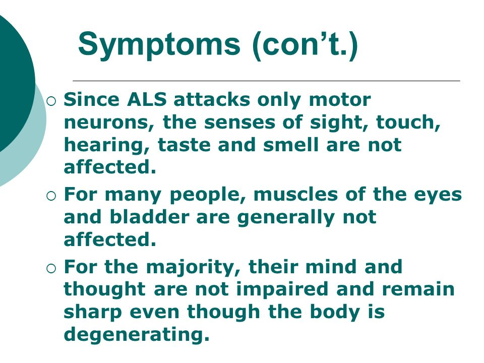 Symptoms (cont.) Since ALS attacks only motor neurons, the senses of sight, touch, hearing, taste and smell are not affected. For many people, muscles