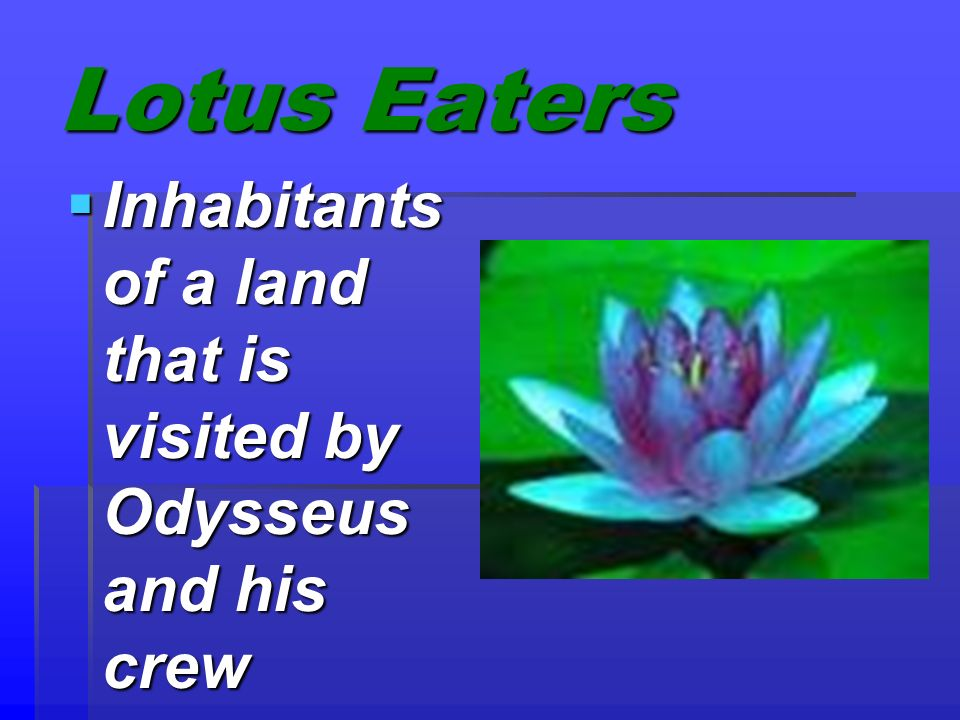 Lotus Eaters Inhabitants of a land that is visited by Odysseus and his crew Inhabitants of a land that is visited by Odysseus and his crew