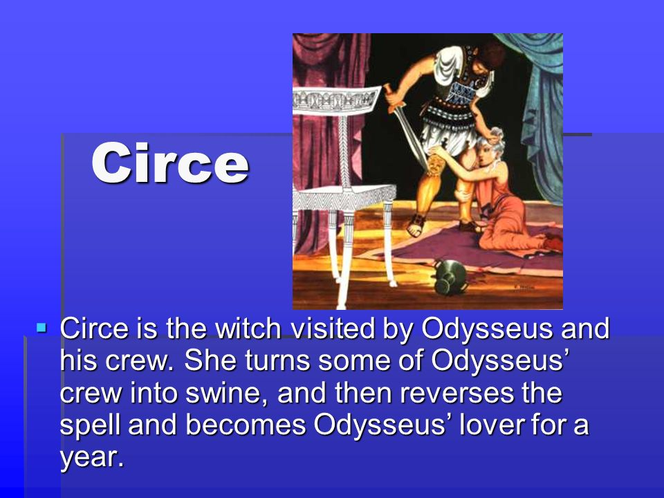 Circe Circe Circe is the witch visited by Odysseus and his crew. She turns some of Odysseus crew into swine, and then reverses the spell and becomes O