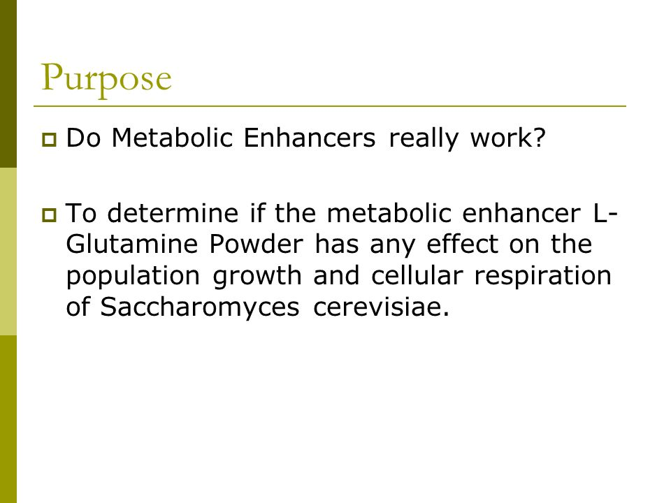 Purpose Do Metabolic Enhancers really work? To determine if the metabolic enhancer L- Glutamine Powder has any effect on the population growth and cel