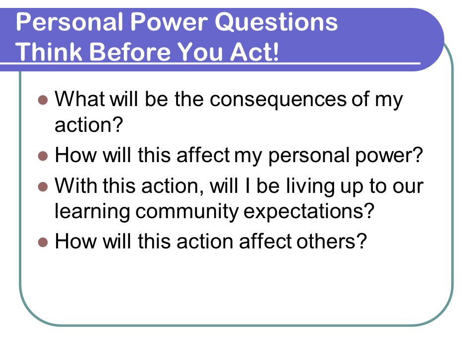 Personal Power Questions Think Before You Act! What will be the consequences of my action? How will this affect my personal power? With this action, w
