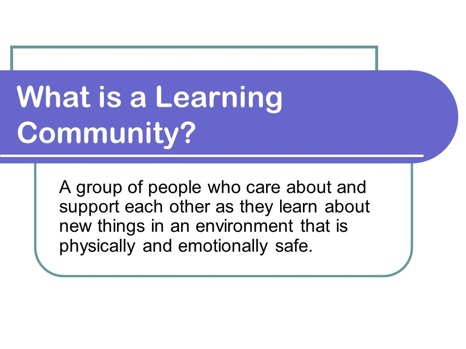 What is a Learning Community? A group of people who care about and support each other as they learn about new things in an environment that is physica