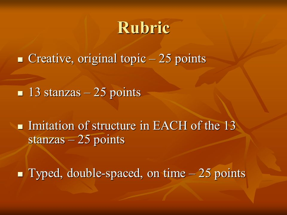 Rubric Creative, original topic – 25 points Creative, original topic – 25 points 13 stanzas – 25 points 13 stanzas – 25 points Imitation of structure in EACH of the 13 stanzas – 25 points Imitation of structure in EACH of the 13 stanzas – 25 points Typed, double-spaced, on time – 25 points Typed, double-spaced, on time – 25 points