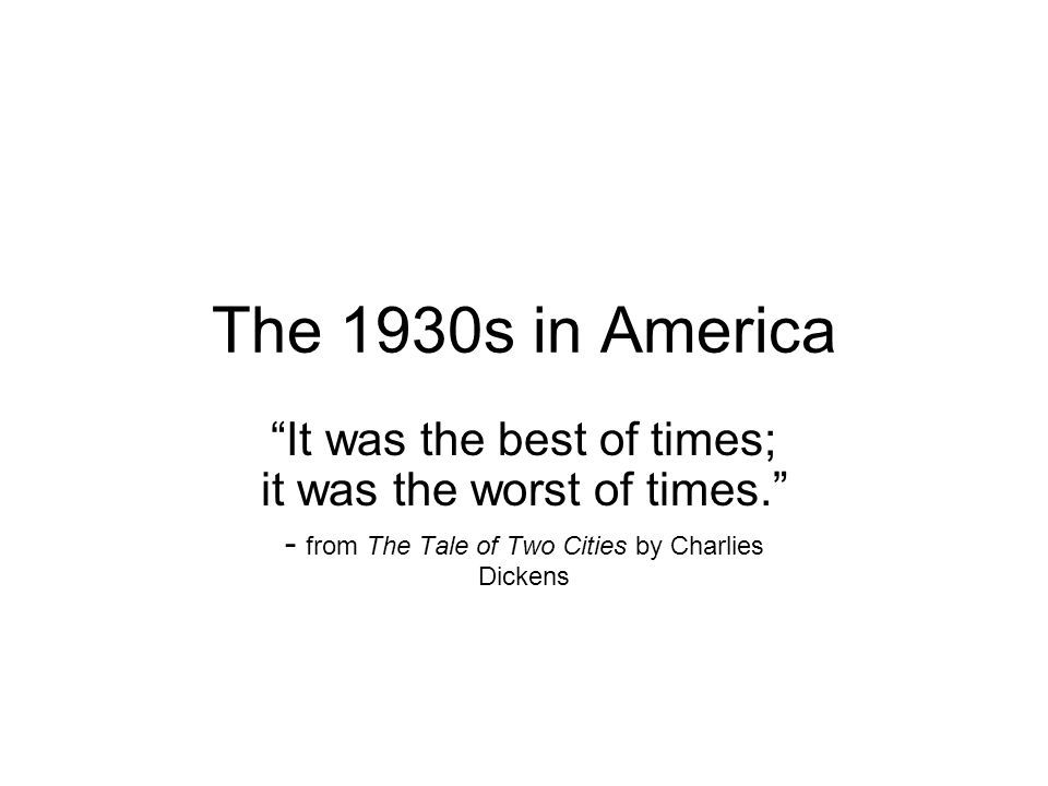The 1930s in America It was the best of times; it was the worst of times. - from The Tale of Two Cities by Charlies Dickens