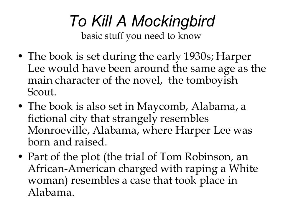 To Kill A Mockingbird basic stuff you need to know The book is set during the early 1930s; Harper Lee would have been around the same age as the main