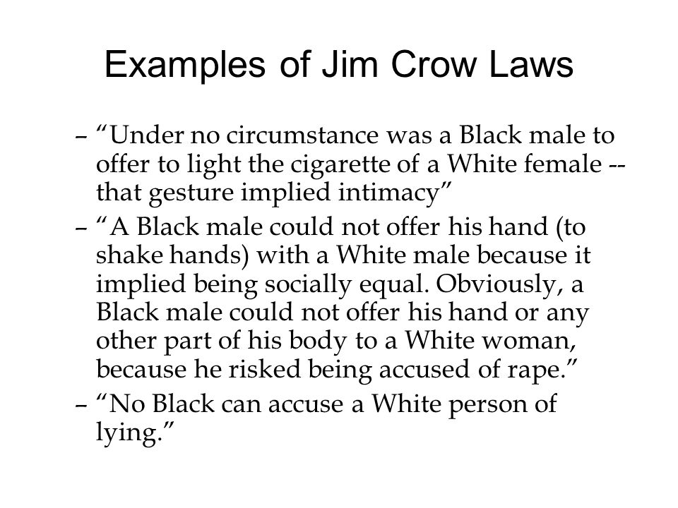 Examples of Jim Crow Laws –Under no circumstance was a Black male to offer to light the cigarette of a White female -- that gesture implied intimacy –