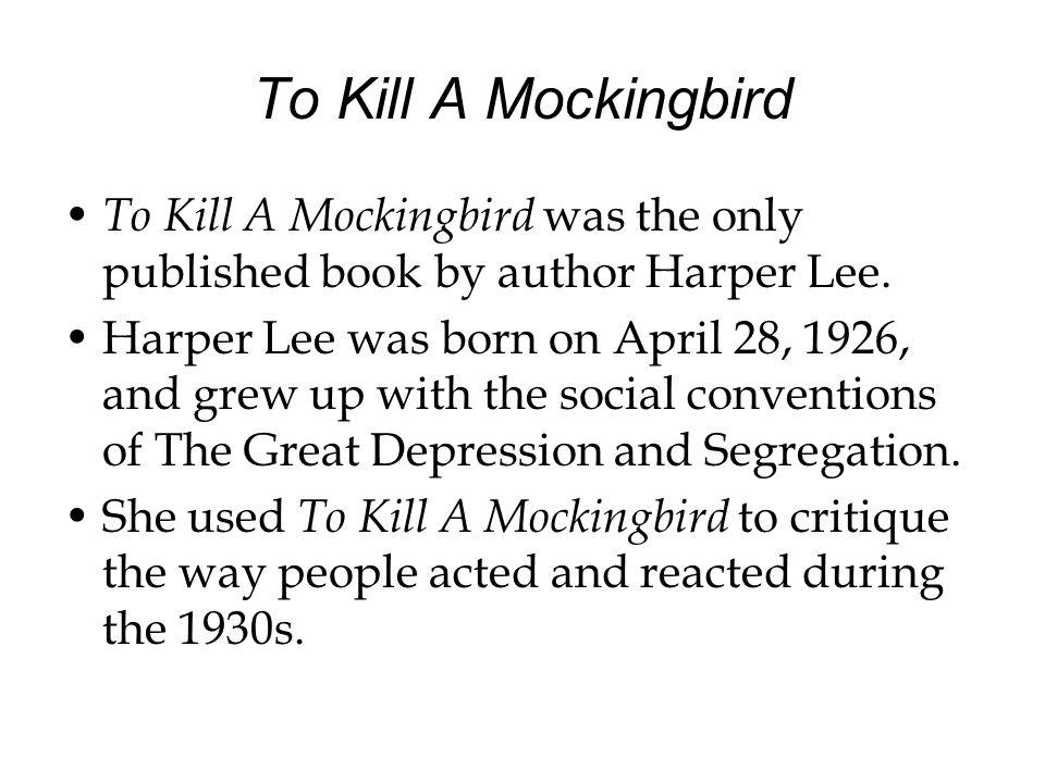 To Kill A Mockingbird To Kill A Mockingbird was the only published book by author Harper Lee.
