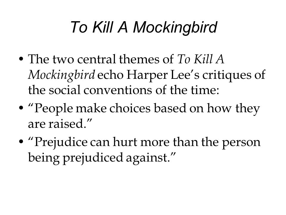 To Kill A Mockingbird The two central themes of To Kill A Mockingbird echo Harper Lees critiques of the social conventions of the time: People make ch