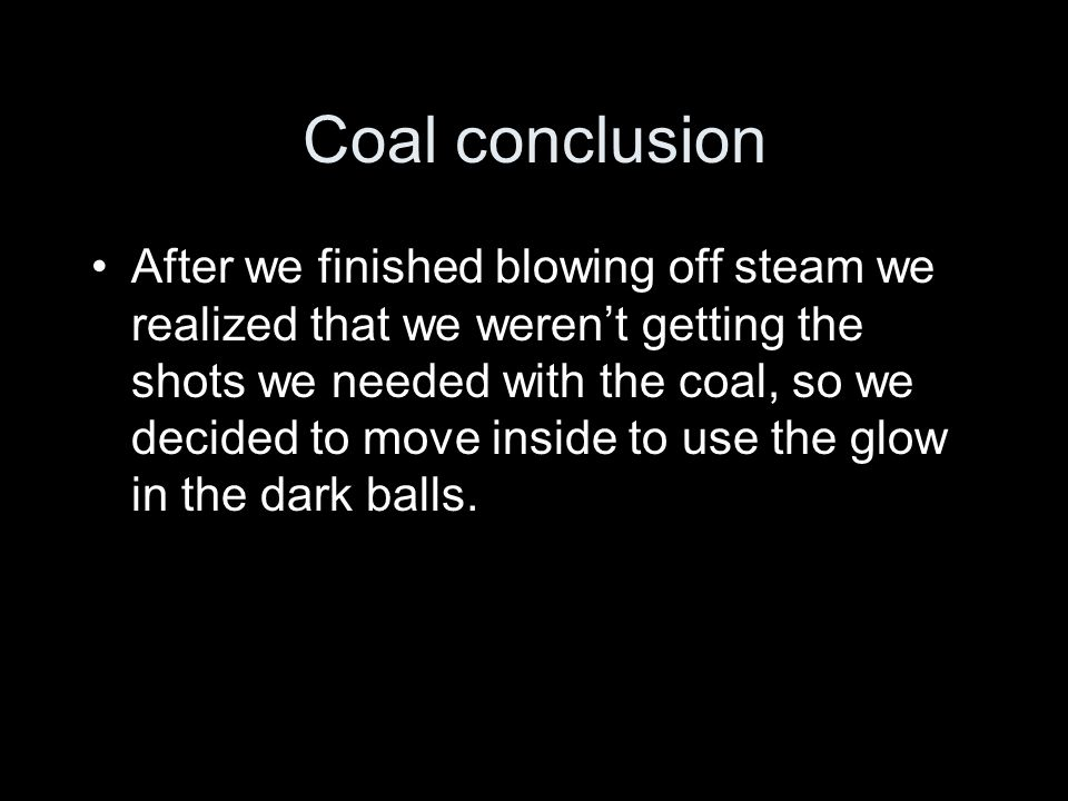 Coal conclusion After we finished blowing off steam we realized that we werent getting the shots we needed with the coal, so we decided to move inside to use the glow in the dark balls.