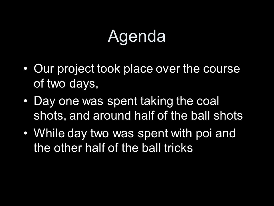 Agenda Our project took place over the course of two days, Day one was spent taking the coal shots, and around half of the ball shots While day two was spent with poi and the other half of the ball tricks