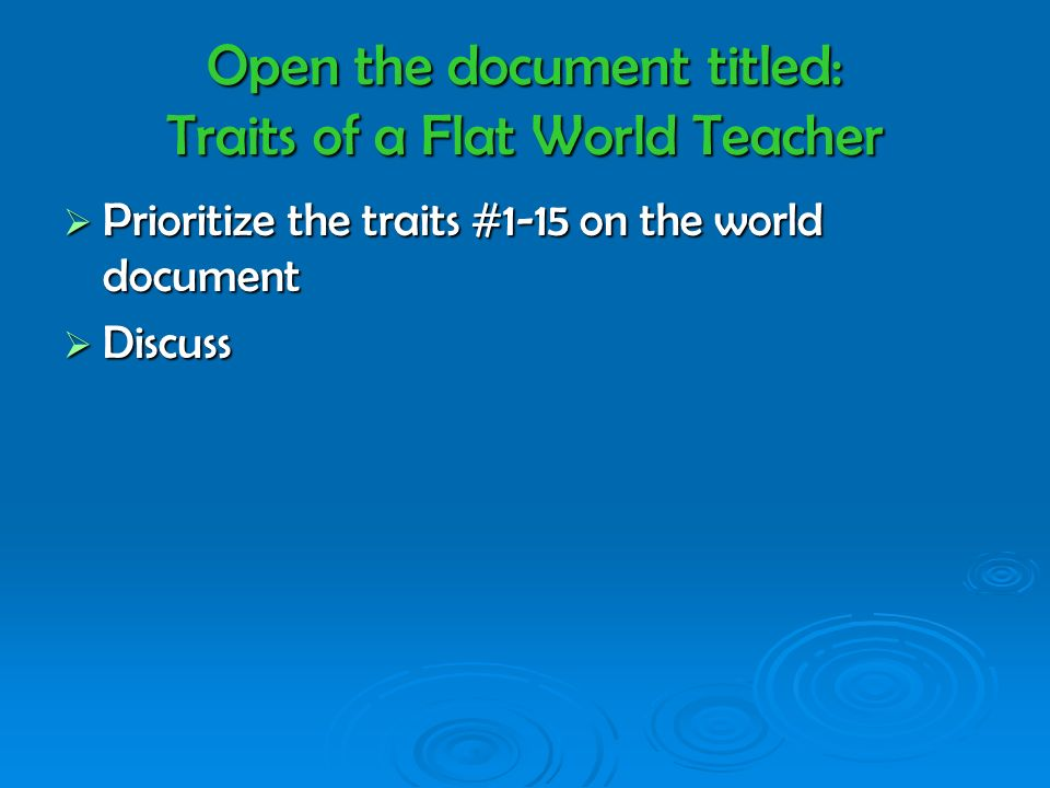 Open the document titled: Traits of a Flat World Teacher Prioritize the traits #1-15 on the world document Prioritize the traits #1-15 on the world document Discuss Discuss