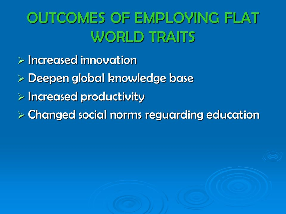 OUTCOMES OF EMPLOYING FLAT WORLD TRAITS Increased innovation Increased innovation Deepen global knowledge base Deepen global knowledge base Increased