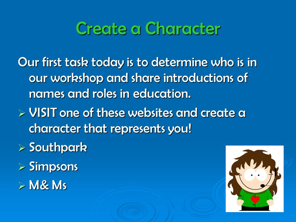 Create a Character Our first task today is to determine who is in our workshop and share introductions of names and roles in education. VISIT one of t