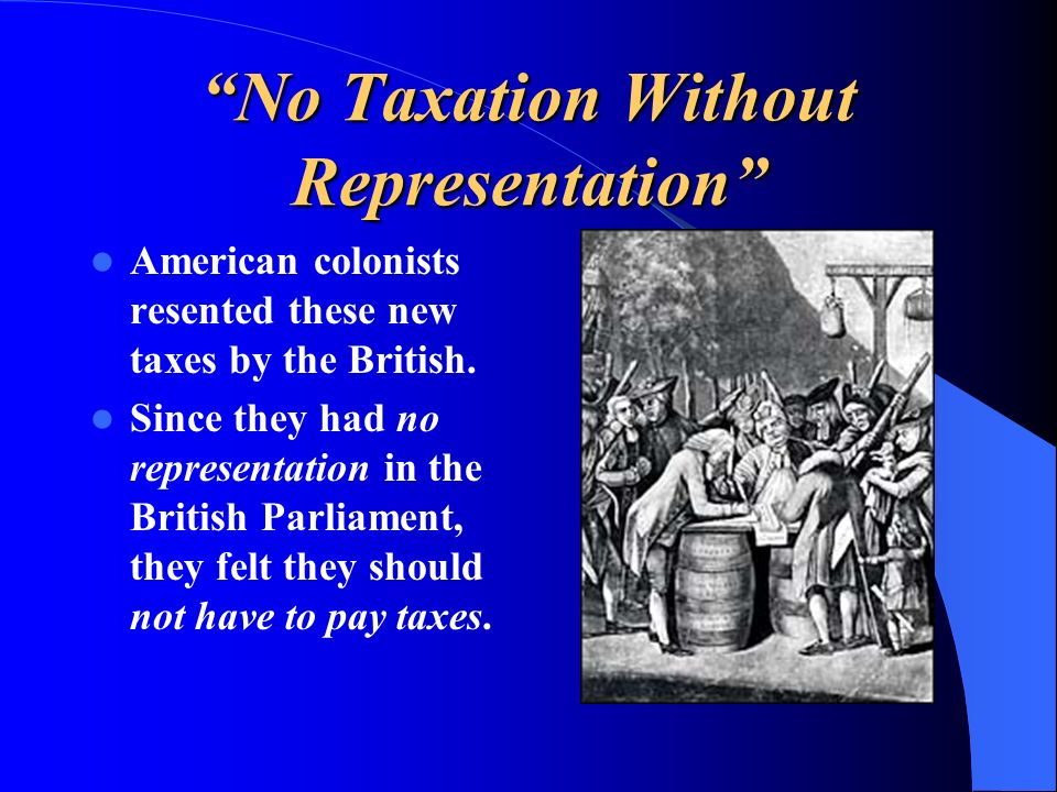 No Taxation Without Representation American colonists resented these new taxes by the British. Since they had no representation in the British Parliam