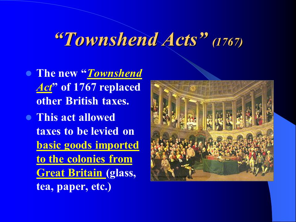 The new Townshend Act of 1767 replaced other British taxes. This act allowed taxes to be levied on basic goods imported to the colonies from Great Bri
