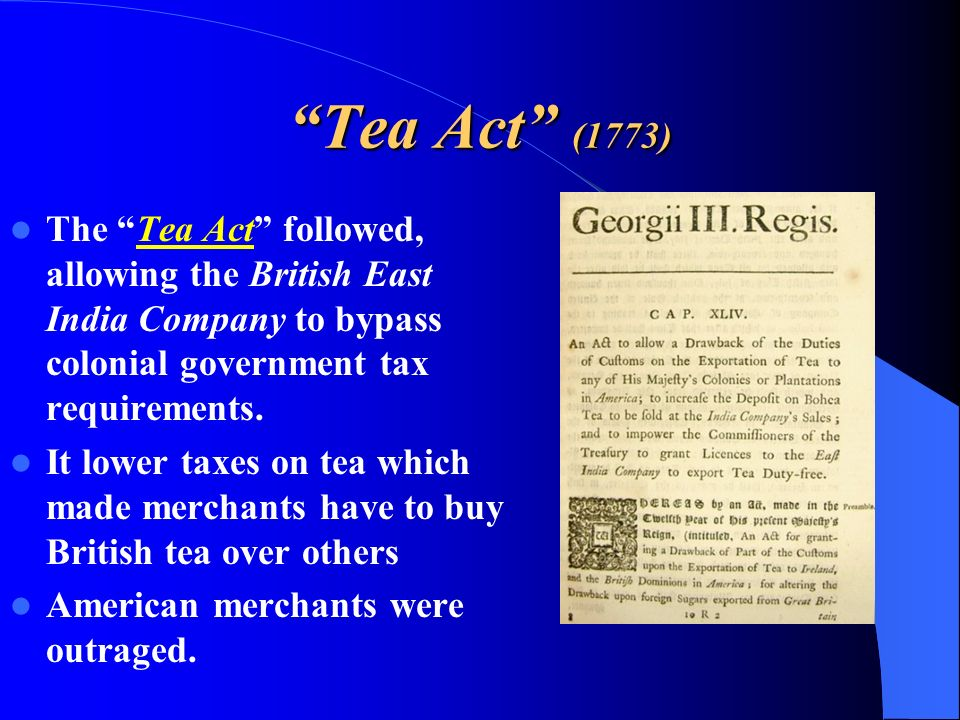 Tea Act (1773) The Tea Act followed, allowing the British East India Company to bypass colonial government tax requirements. It lower taxes on tea whi