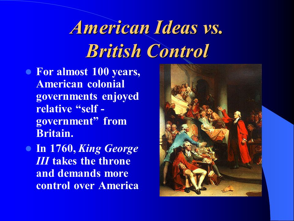 American Ideas vs. British Control For almost 100 years, American colonial governments enjoyed relative self - government from Britain. In 1760, King