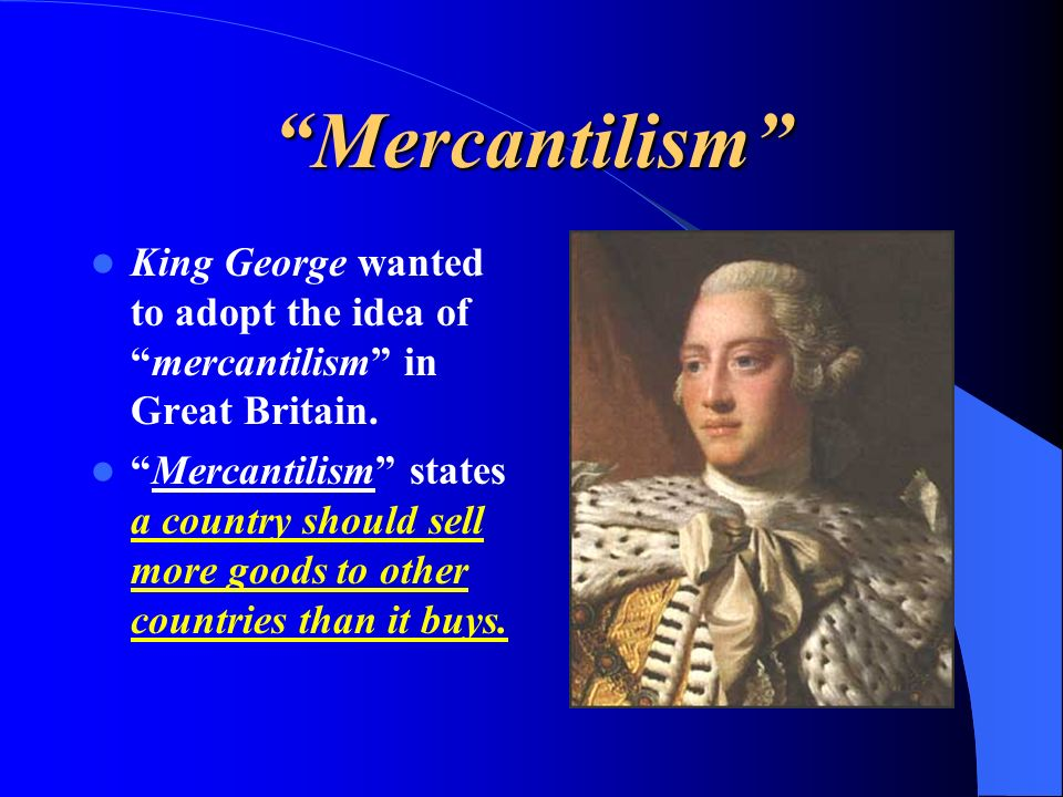 Mercantilism King George wanted to adopt the idea ofmercantilism in Great Britain. Mercantilism states a country should sell more goods to other count