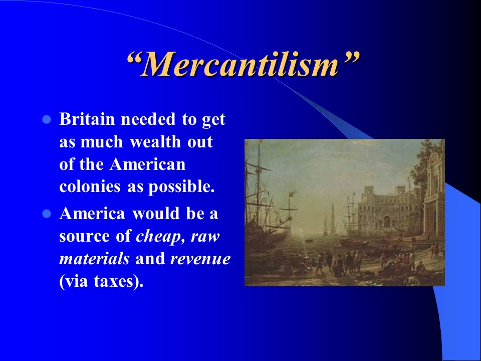 Mercantilism Britain needed to get as much wealth out of the American colonies as possible. America would be a source of cheap, raw materials and reve
