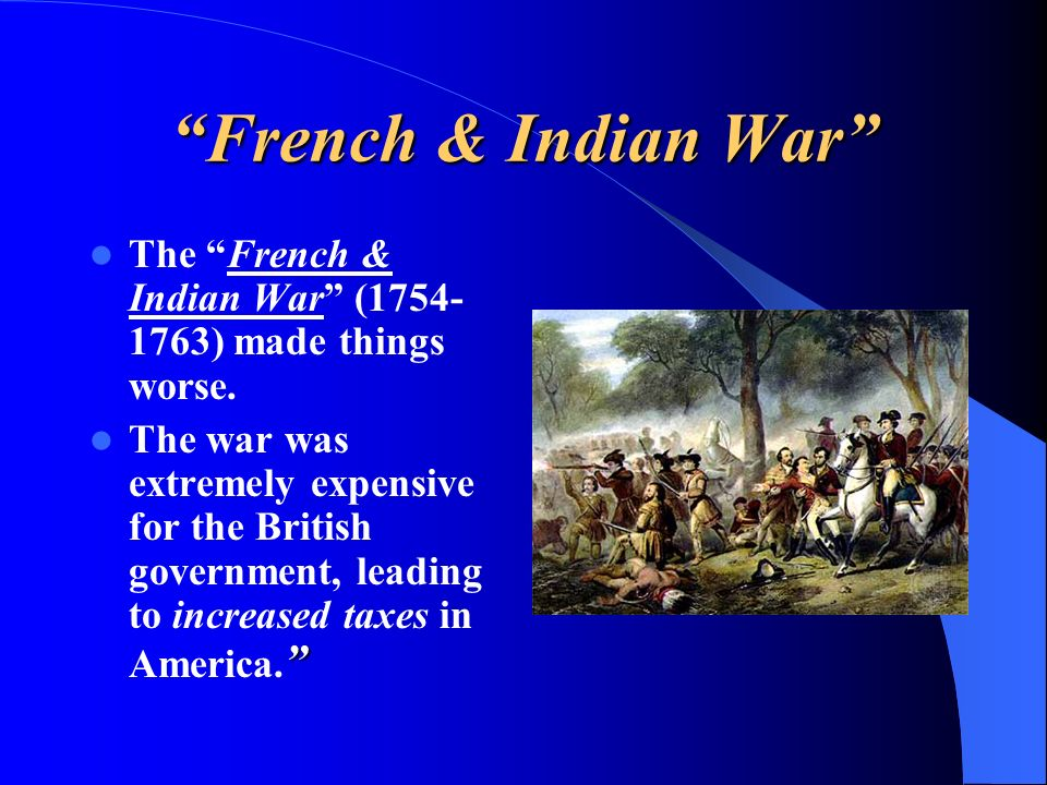 The French & Indian War (1754- 1763) made things worse. The war was extremely expensive for the British government, leading to increased taxes in Amer