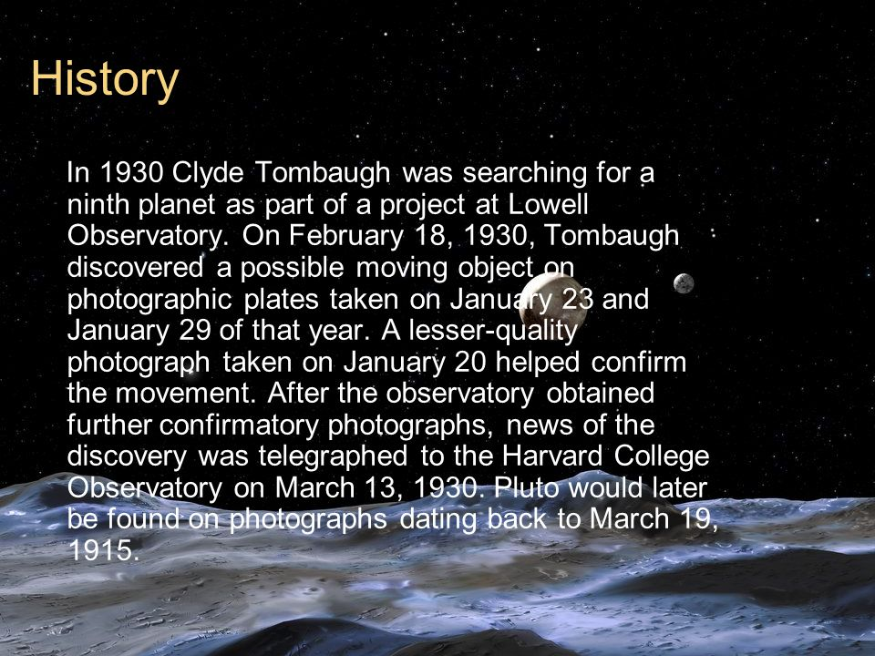 History In 1930 Clyde Tombaugh was searching for a ninth planet as part of a project at Lowell Observatory. On February 18, 1930, Tombaugh discovered