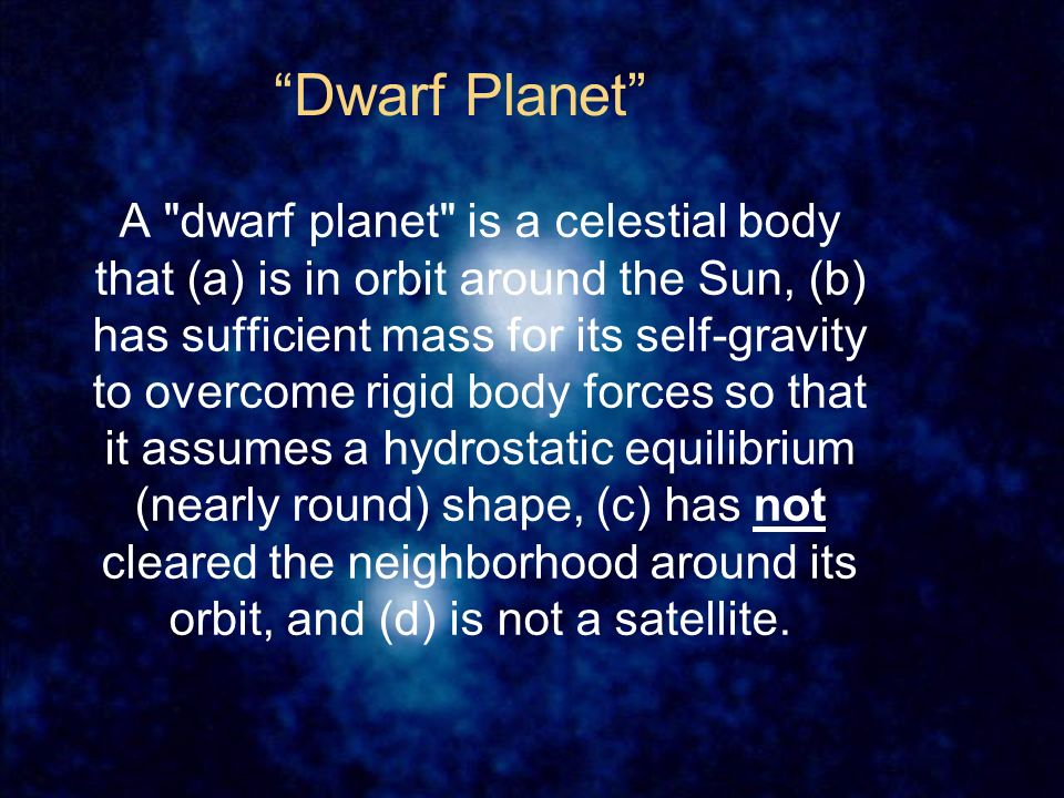 Dwarf Planet A dwarf planet is a celestial body that (a) is in orbit around the Sun, (b) has sufficient mass for its self-gravity to overcome rigid body forces so that it assumes a hydrostatic equilibrium (nearly round) shape, (c) has not cleared the neighborhood around its orbit, and (d) is not a satellite.