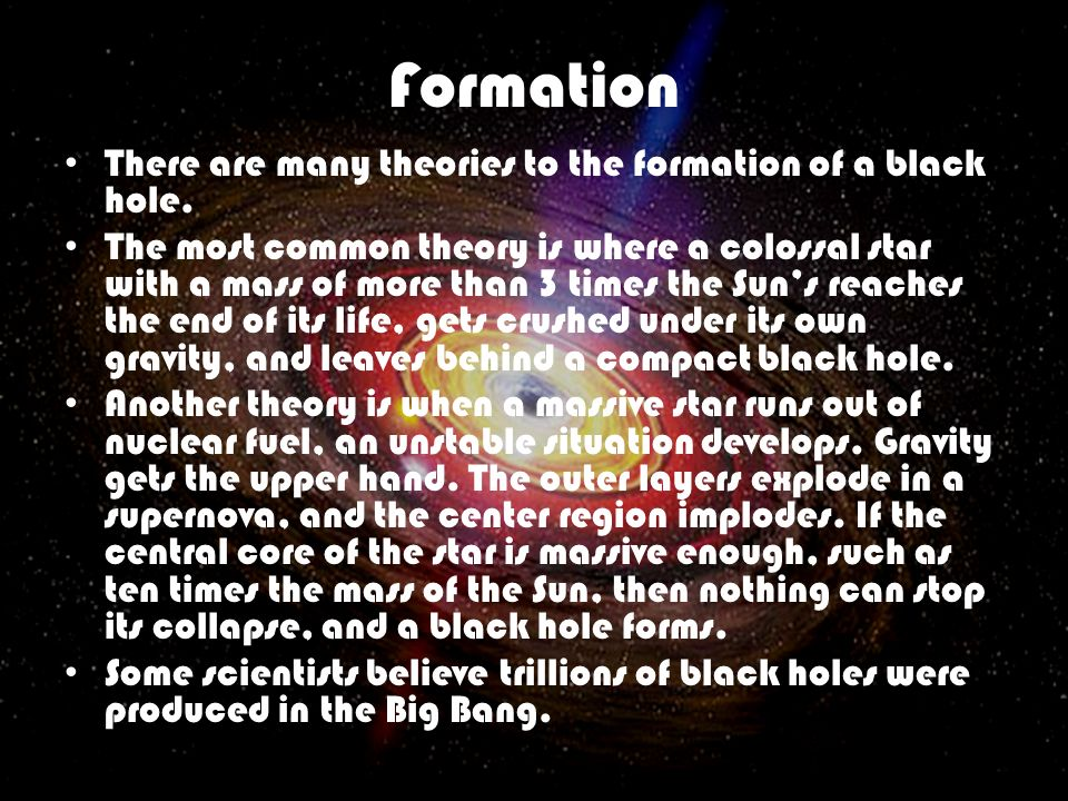 Formation There are many theories to the formation of a black hole. The most common theory is where a colossal star with a mass of more than 3 times t