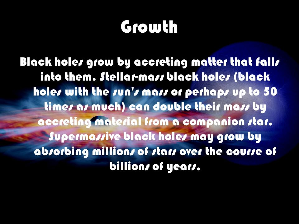 Growth Black holes grow by accreting matter that falls into them. Stellar-mass black holes (black holes with the sun's mass or perhaps up to 50 times