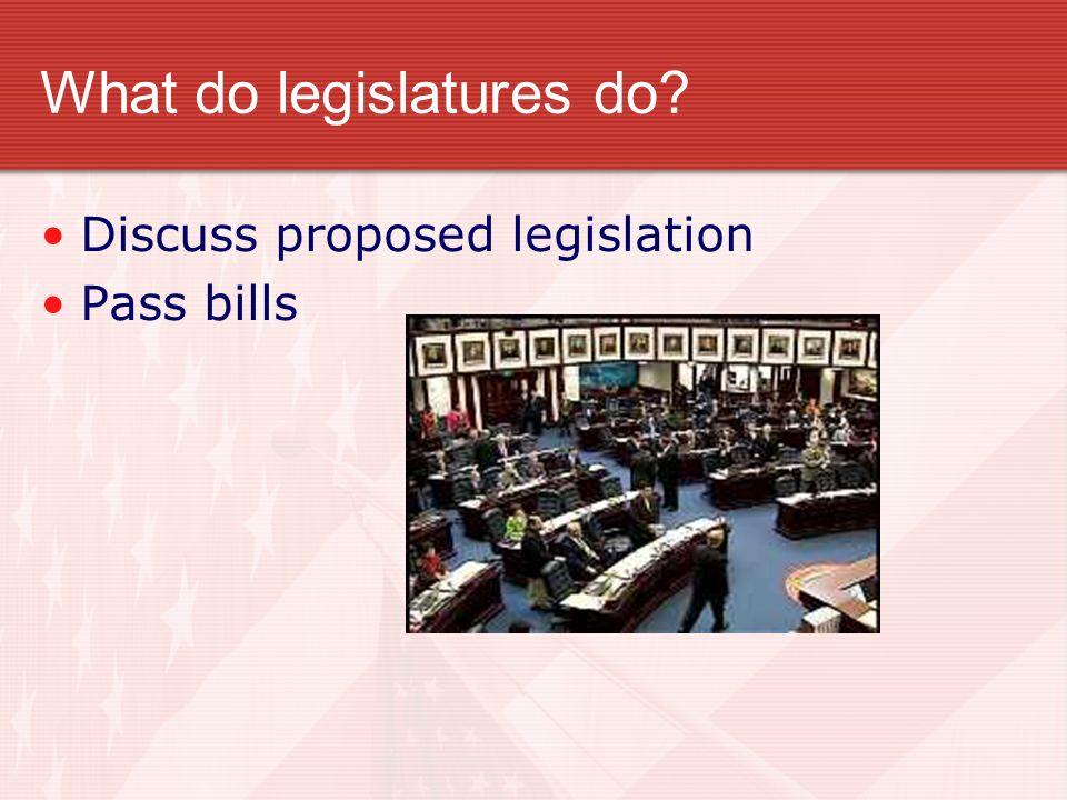 What do legislatures do? Discuss proposed legislation Pass bills