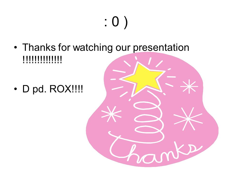 : 0 ) Thanks for watching our presentation !!!!!!!!!!!!!! D pd. ROX!!!!