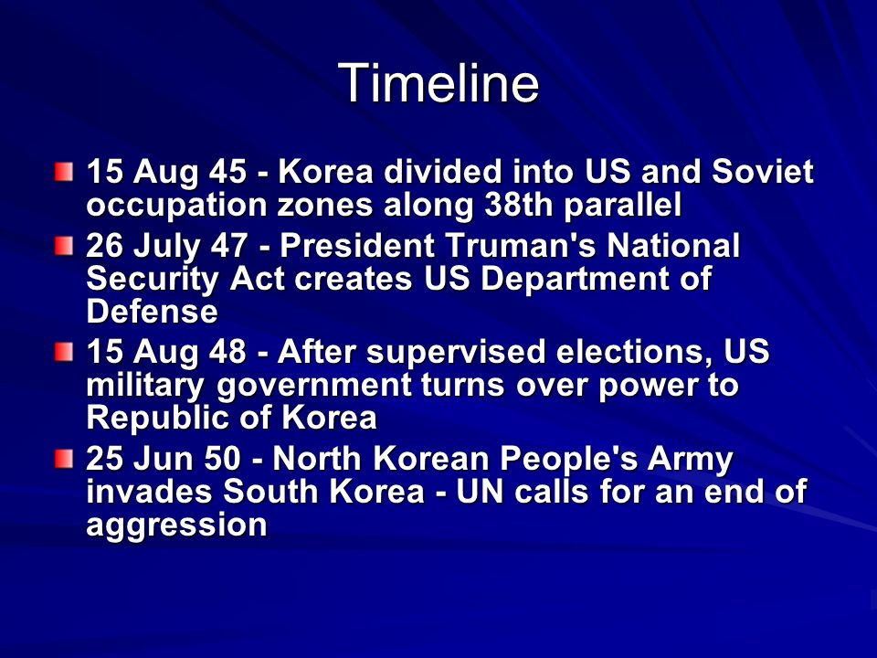 Timeline 15 Aug 45 - Korea divided into US and Soviet occupation zones along 38th parallel 26 July 47 - President Truman s National Security Act creates US Department of Defense 15 Aug 48 - After supervised elections, US military government turns over power to Republic of Korea 25 Jun 50 - North Korean People s Army invades South Korea - UN calls for an end of aggression