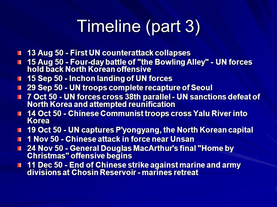 Timeline (part 3) 13 Aug 50 - First UN counterattack collapses 15 Aug 50 - Four-day battle of the Bowling Alley - UN forces hold back North Korean offensive 15 Sep 50 - Inchon landing of UN forces 29 Sep 50 - UN troops complete recapture of Seoul 7 Oct 50 - UN forces cross 38th parallel - UN sanctions defeat of North Korea and attempted reunification 14 Oct 50 - Chinese Communist troops cross Yalu River into Korea 19 Oct 50 - UN captures P yongyang, the North Korean capital 1 Nov 50 - Chinese attack in force near Unsan 24 Nov 50 - General Douglas MacArthur s final Home by Christmas offensive begins 11 Dec 50 - End of Chinese strike against marine and army divisions at Chosin Reservoir - marines retreat