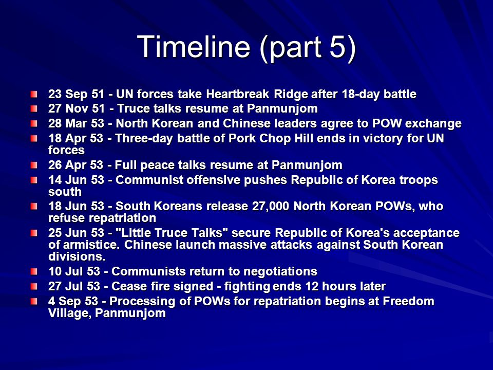 Timeline (part 5) 23 Sep 51 - UN forces take Heartbreak Ridge after 18-day battle 27 Nov 51 - Truce talks resume at Panmunjom 28 Mar 53 - North Korean and Chinese leaders agree to POW exchange 18 Apr 53 - Three-day battle of Pork Chop Hill ends in victory for UN forces 26 Apr 53 - Full peace talks resume at Panmunjom 14 Jun 53 - Communist offensive pushes Republic of Korea troops south 18 Jun 53 - South Koreans release 27,000 North Korean POWs, who refuse repatriation 25 Jun 53 - Little Truce Talks secure Republic of Korea s acceptance of armistice.