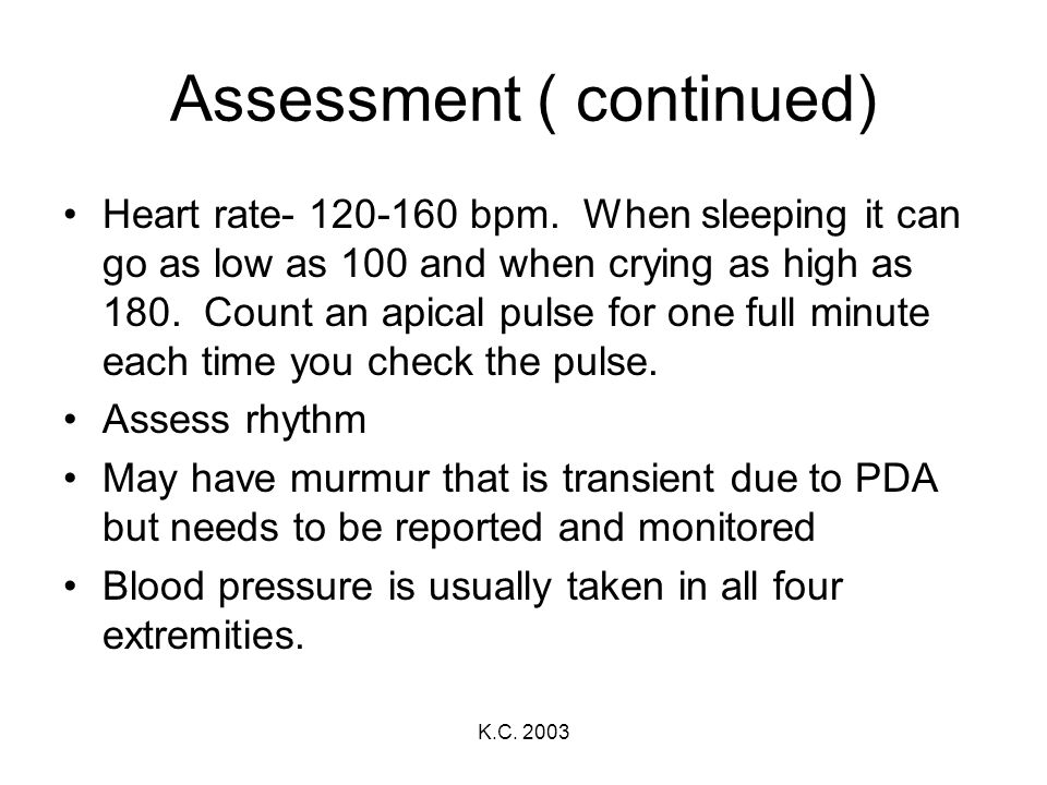 K.C. 2003 Assessment ( continued) Heart rate- 120-160 bpm. When sleeping it can go as low as 100 and when crying as high as 180. Count an apical pulse