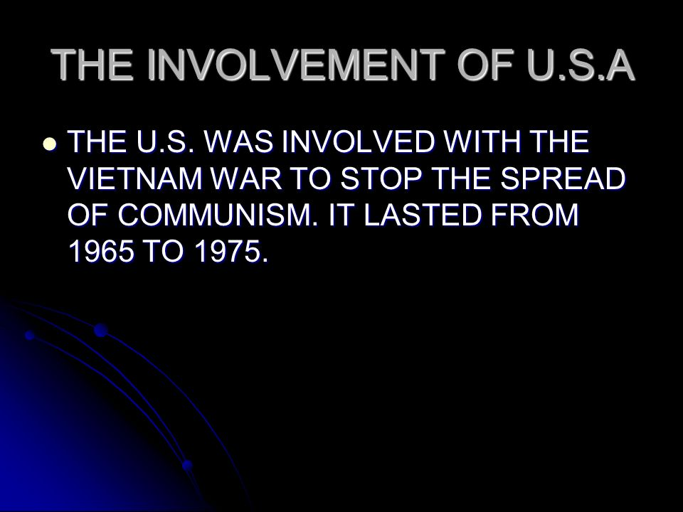 THE INVOLVEMENT OF U.S.A THE U.S. WAS INVOLVED WITH THE VIETNAM WAR TO STOP THE SPREAD OF COMMUNISM. IT LASTED FROM 1965 TO 1975. THE U.S. WAS INVOLVE