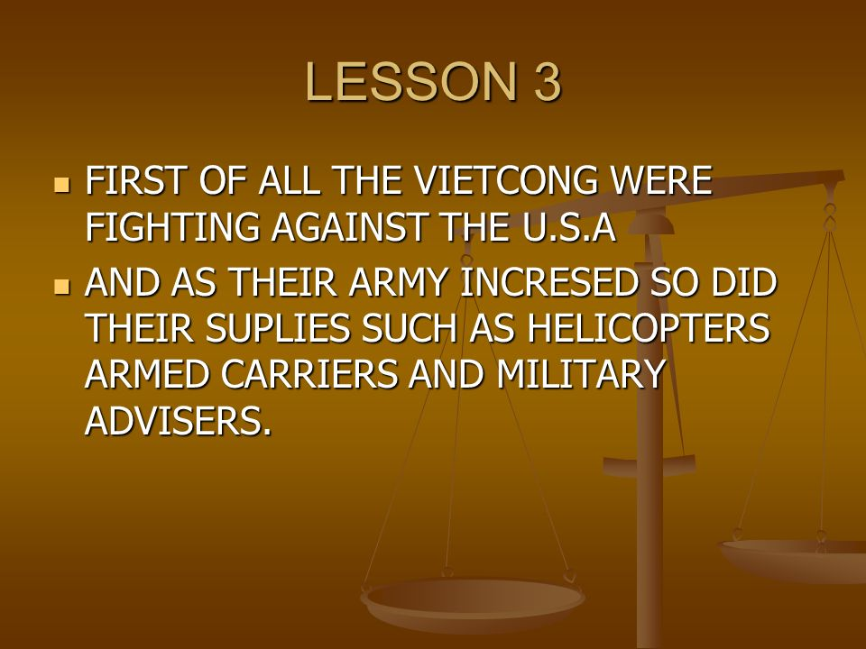 LESSON 3 FIRST OF ALL THE VIETCONG WERE FIGHTING AGAINST THE U.S.A FIRST OF ALL THE VIETCONG WERE FIGHTING AGAINST THE U.S.A AND AS THEIR ARMY INCRESED SO DID THEIR SUPLIES SUCH AS HELICOPTERS ARMED CARRIERS AND MILITARY ADVISERS.