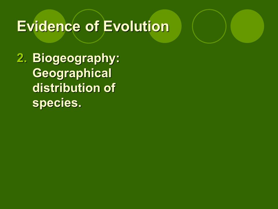 Evidence of Evolution 2.Biogeography: Geographical distribution of species.