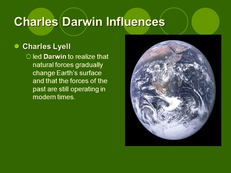 Charles Darwin Influences Charles Lyell Charles Lyell Darwin led Darwin to realize that natural forces gradually change Earths surface and that the forces of the past are still operating in modern times.