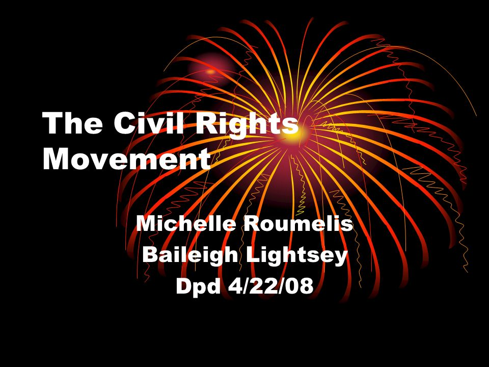 The Civil Rights Movement Michelle Roumelis Baileigh Lightsey Dpd 4/22/08