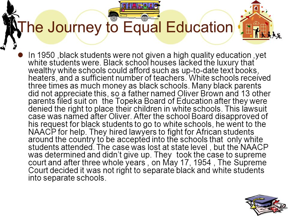 The Journey to Equal Education In 1950,black students were not given a high quality education,yet white students were.