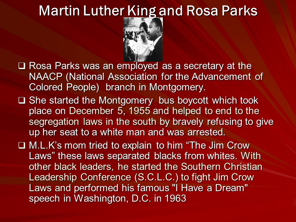 Martin Luther King and Rosa Parks Rosa Parks was an employed as a secretary at the NAACP (National Association for the Advancement of Colored People) branch in Montgomery.