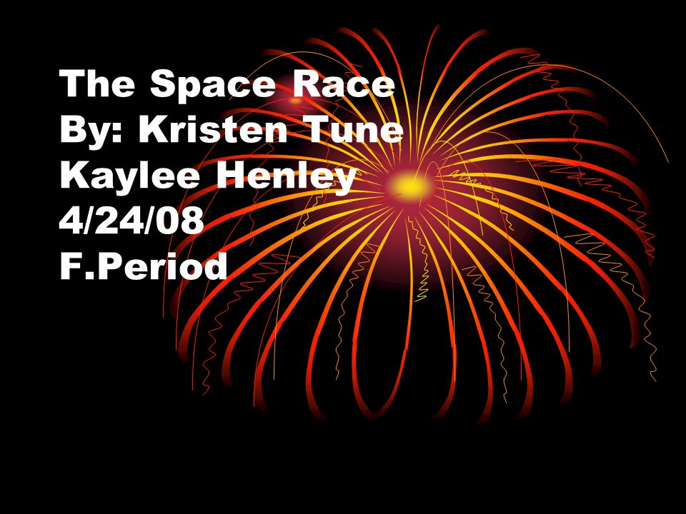The Space Race By: Kristen Tune Kaylee Henley 4/24/08 F.Period
