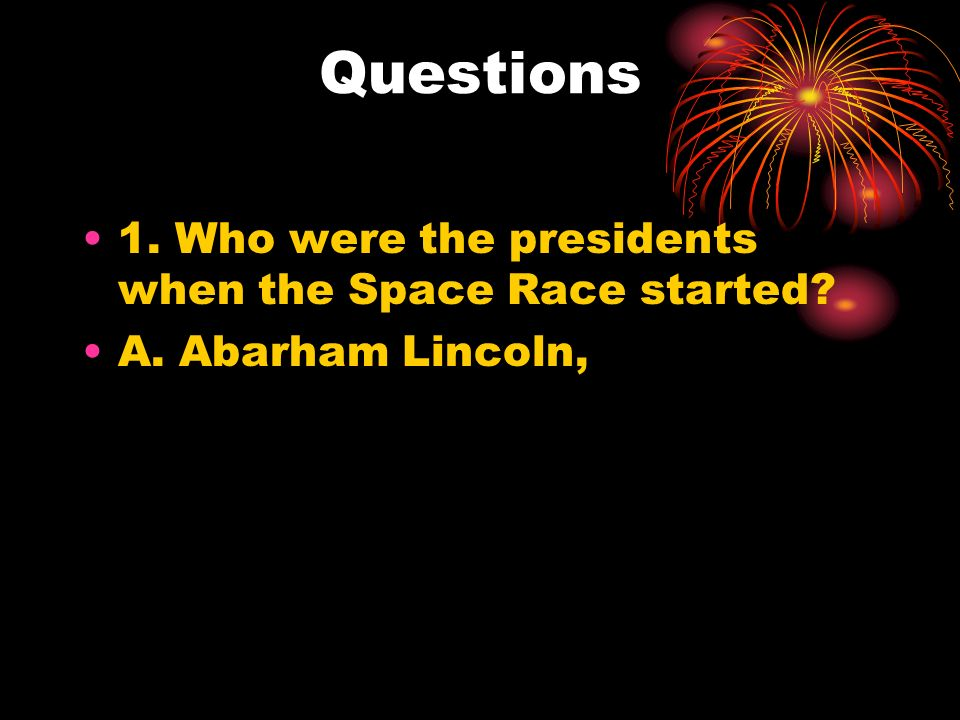 Questions 1. Who were the presidents when the Space Race started A. Abarham Lincoln,